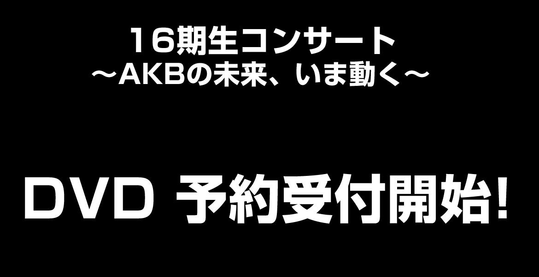 AKB48 16期生コンサート~AKBの未来、いま動く~DVD