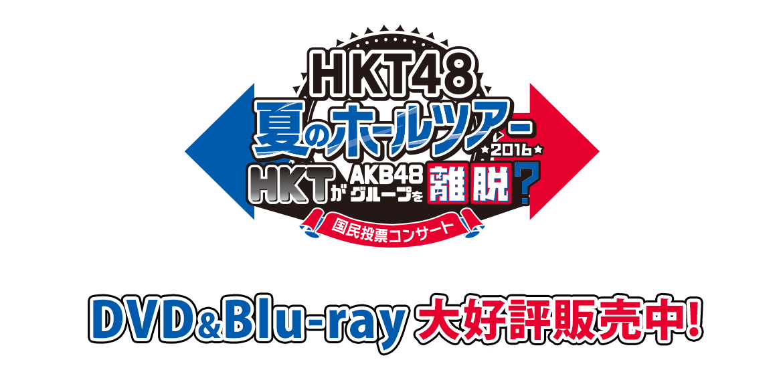 HKT48夏のホールツアー2016~HKTがAKB48グループを離脱?国民投票コンサート~