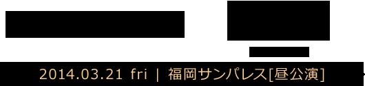 福岡 | 2014.03.21 fri | 福岡サンパレス[昼公演]