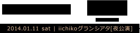 大分 | 2014.01.11 sat iichikoグランシアタ[夜公演]