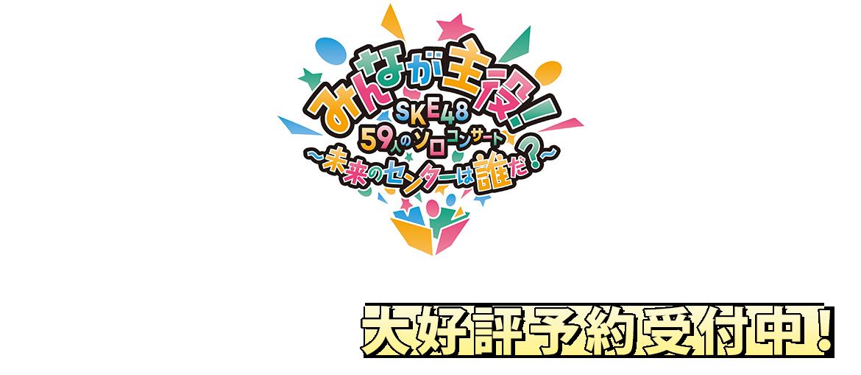 みんなが主役!SKE48 59人のソロコンサート ~未来のセンターは誰だ?~DVD&Blu-ray
