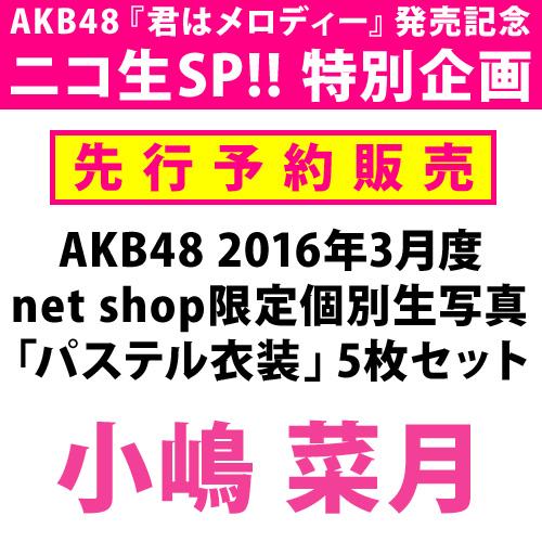 【ニコ生SP!! 特別先行予約】AKB48 2016年3月度 net shop限定個別生写真 「パステル衣装」5枚セット 小嶋菜月