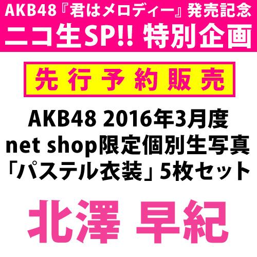 【ニコ生SP!! 特別先行予約】AKB48 2016年3月度 net shop限定個別生写真 「パステル衣装」5枚セット 北澤早紀
