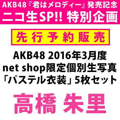 【ニコ生SP!! 特別先行予約】AKB48 2016年3月度 net shop限定個別生写真 「パステル衣装」5枚セット 高橋朱里