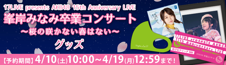 17LIVE presents AKB48 15th Anniversary LIVE 峯岸みなみ卒業コンサート ~桜の咲かない春はない~